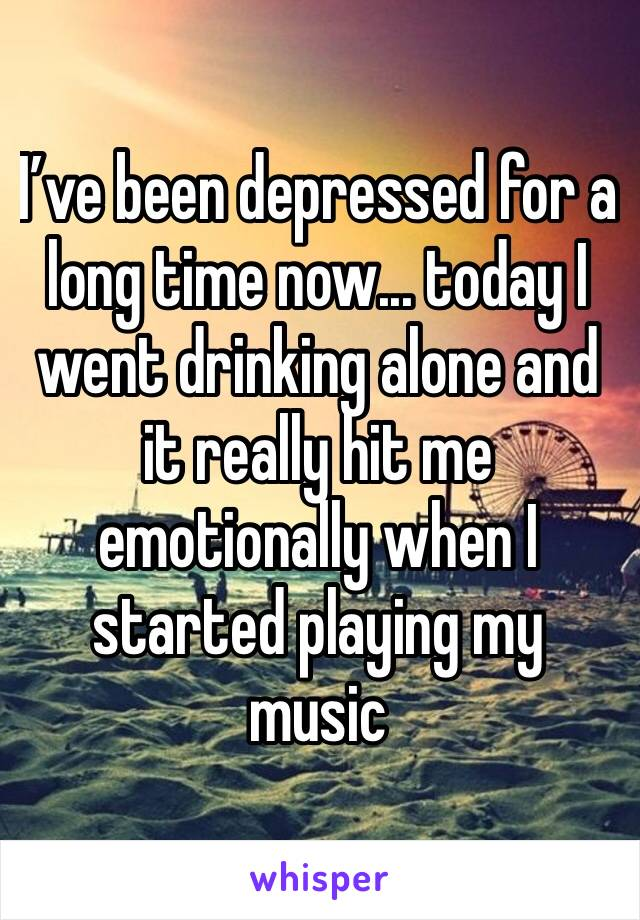 I've been depressed for a long time now... today I went drinking alone and it really hit me emotionally when I started playing my music