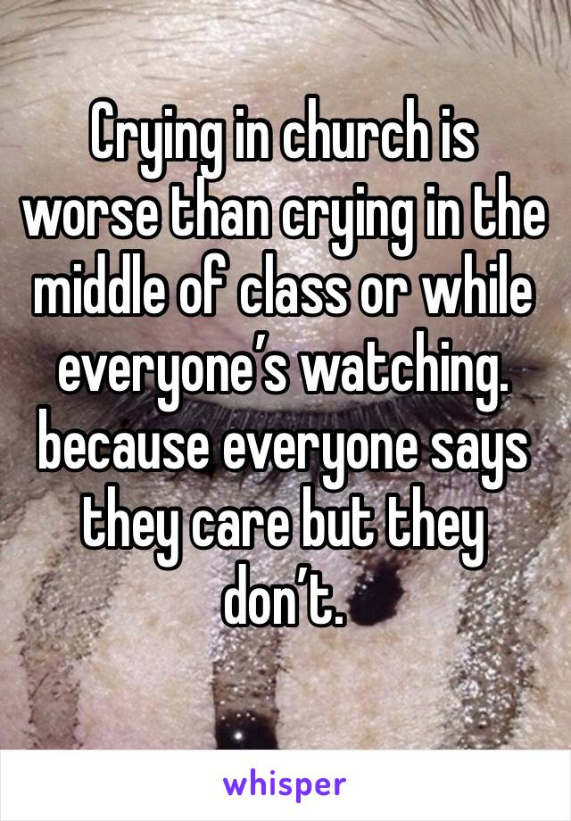 Crying in church is worse than crying in the middle of class or while everyone's watching. because everyone says they care but they don't.