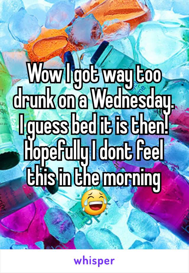 Wow I got way too drunk on a Wednesday. I guess bed it is then! Hopefully I dont feel this in the morning 😂