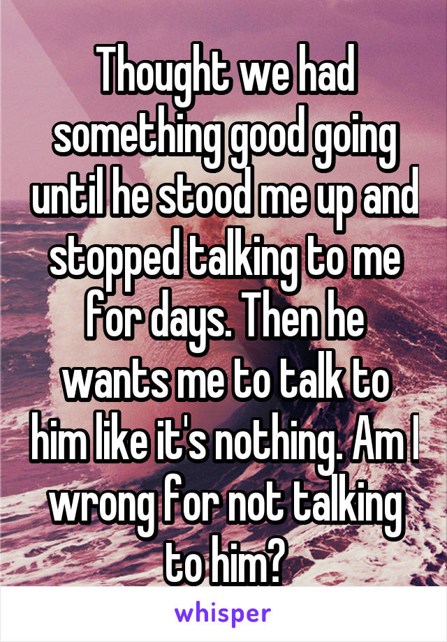 Thought we had something good going until he stood me up and stopped talking to me for days. Then he wants me to talk to him like it's nothing. Am I wrong for not talking to him?