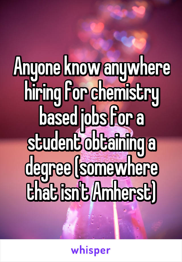 Anyone know anywhere hiring for chemistry based jobs for a student obtaining a degree (somewhere that isn't Amherst)