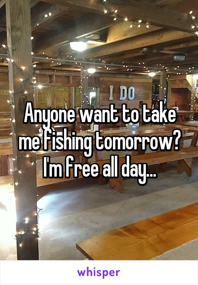Anyone want to take me fishing tomorrow? I'm free all day...