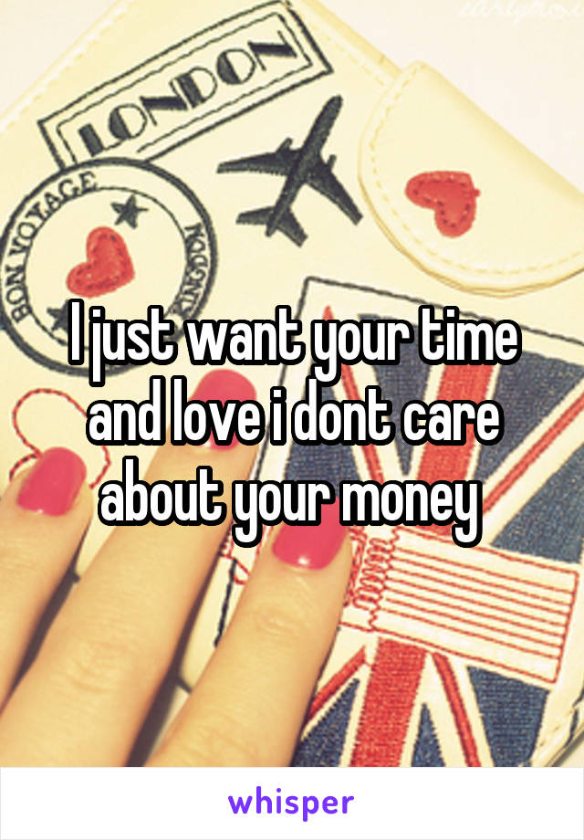 I just want your time and love i dont care about your money