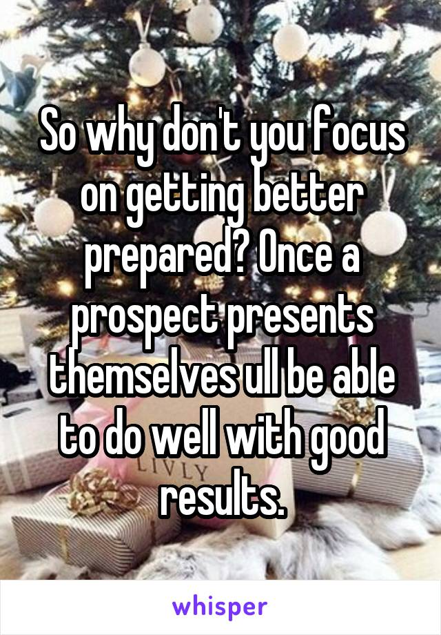 So why don't you focus on getting better prepared? Once a prospect presents themselves ull be able to do well with good results.