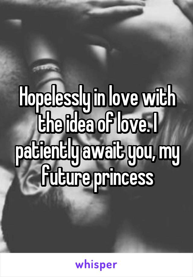 Hopelessly in love with the idea of love. I patiently await you, my future princess