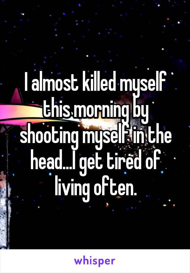 I almost killed myself this morning by shooting myself in the head...I get tired of living often.