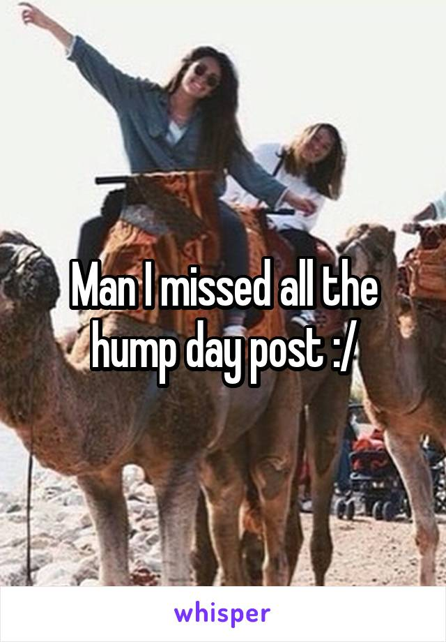 Man I missed all the hump day post :/
