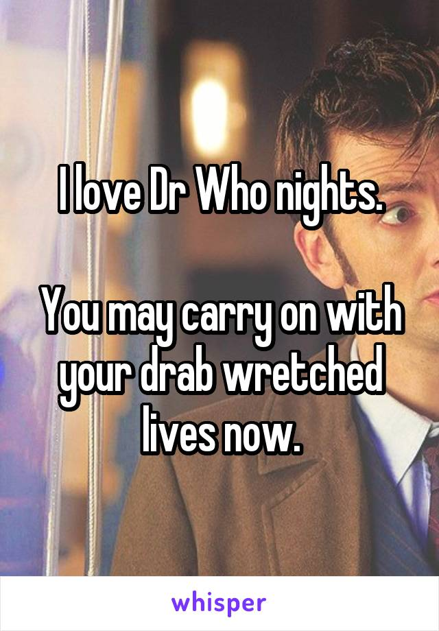 I love Dr Who nights.  You may carry on with your drab wretched lives now.