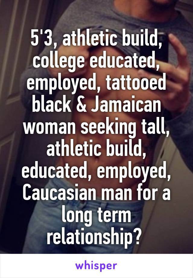 5'3, athletic build, college educated, employed, tattooed black & Jamaican woman seeking tall, athletic build, educated, employed, Caucasian man for a long term relationship?