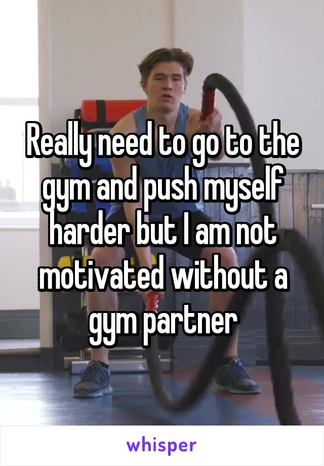 Really need to go to the gym and push myself harder but I am not motivated without a gym partner