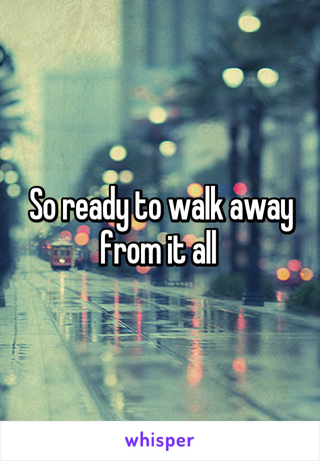 So ready to walk away from it all