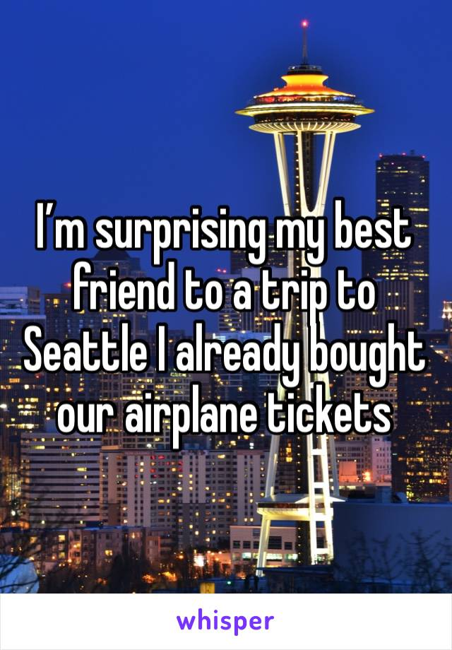 I'm surprising my best friend to a trip to Seattle I already bought our airplane tickets