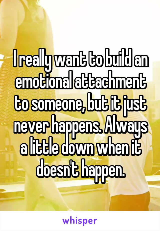 I really want to build an emotional attachment to someone, but it just never happens. Always a little down when it doesn't happen.