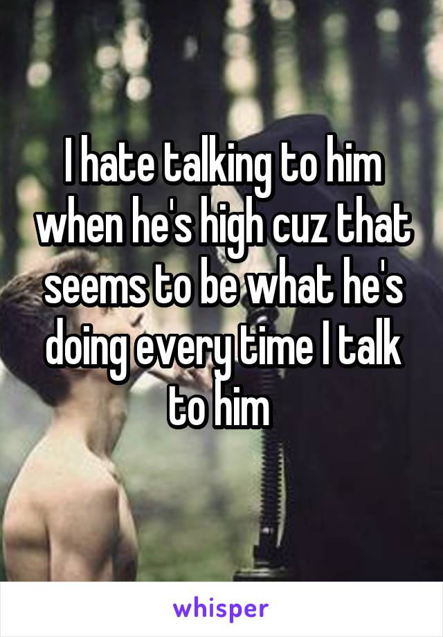 I hate talking to him when he's high cuz that seems to be what he's doing every time I talk to him