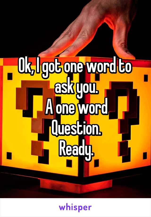 Ok, I got one word to  ask you. A one word Question. Ready.