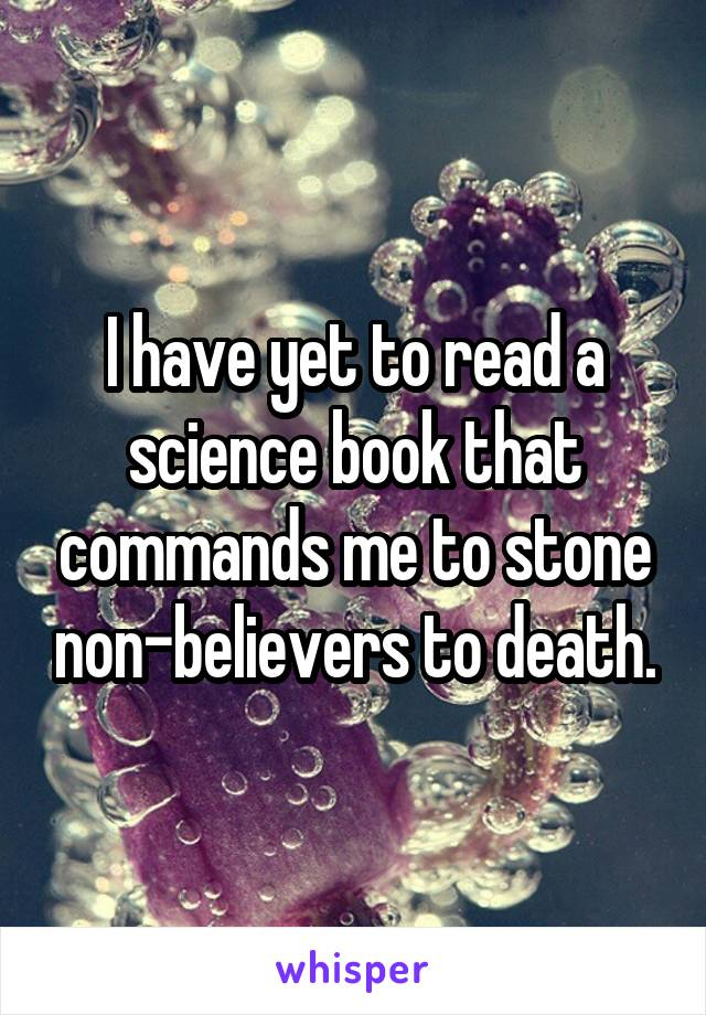 I have yet to read a science book that commands me to stone non-believers to death.