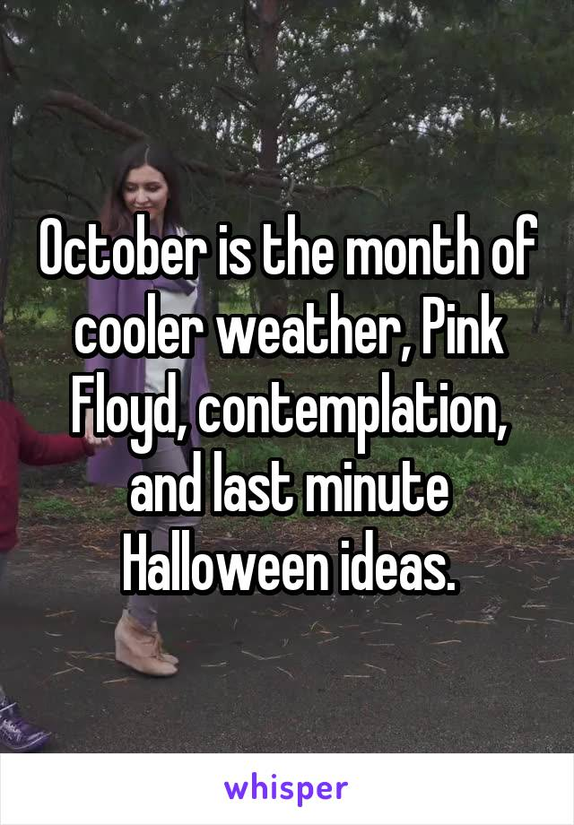 October is the month of cooler weather, Pink Floyd, contemplation, and last minute Halloween ideas.