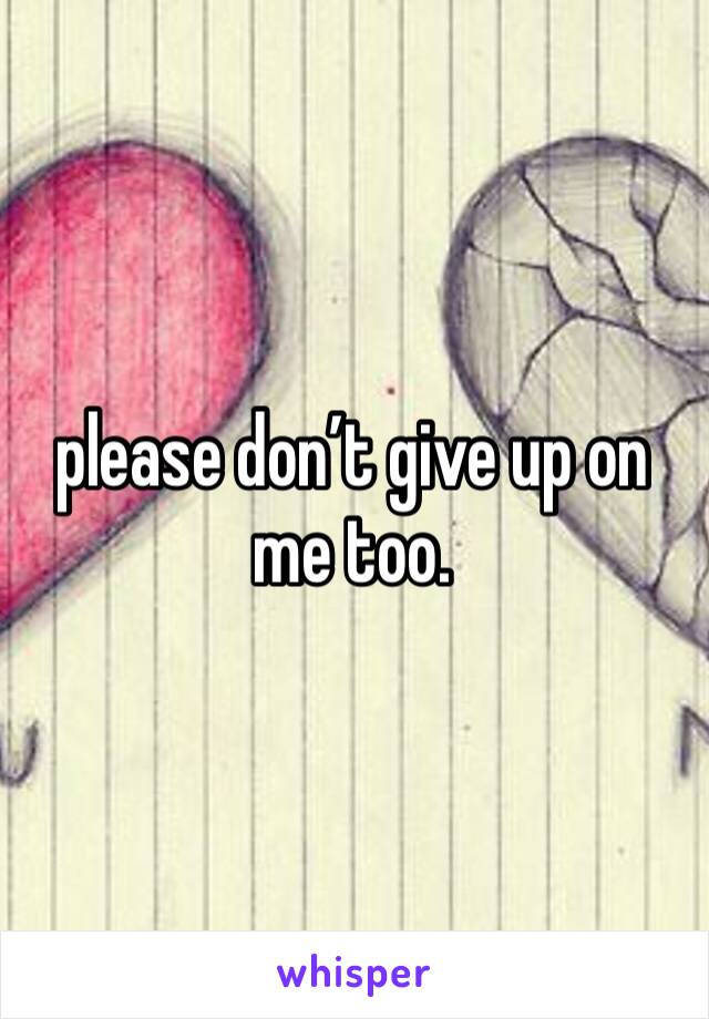 please don't give up on me too.