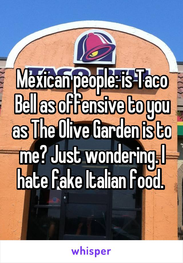 Mexican people: is Taco Bell as offensive to you as The Olive Garden is to me? Just wondering. I hate fake Italian food.