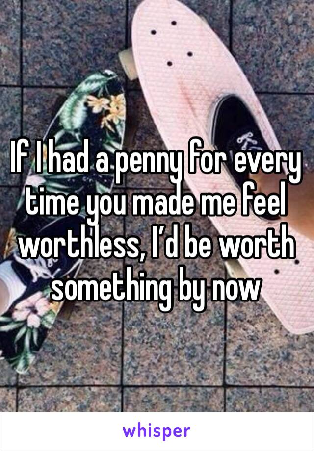 If I had a penny for every time you made me feel worthless, I'd be worth something by now
