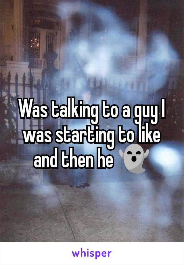 Was talking to a guy I was starting to like and then he 👻