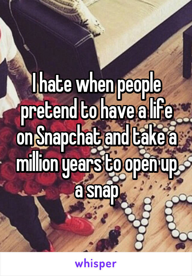 I hate when people pretend to have a life on Snapchat and take a million years to open up a snap