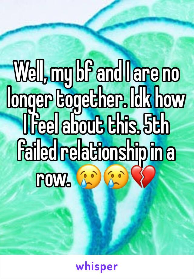 Well, my bf and I are no longer together. Idk how I feel about this. 5th failed relationship in a row. 😢😢💔
