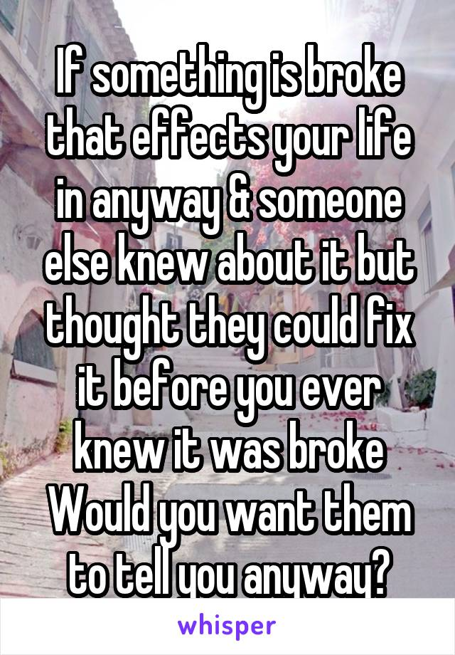 If something is broke that effects your life in anyway & someone else knew about it but thought they could fix it before you ever knew it was broke Would you want them to tell you anyway?