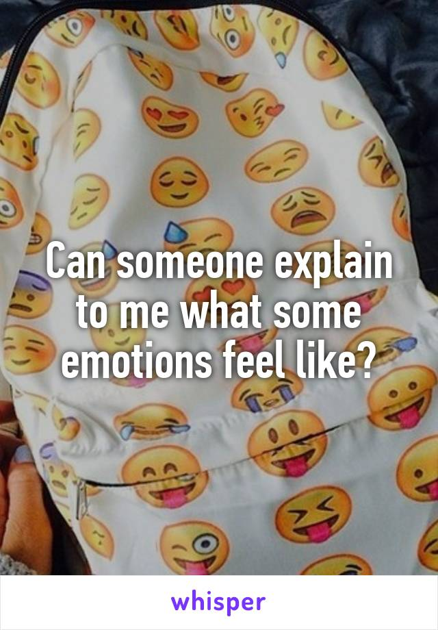 Can someone explain to me what some emotions feel like?