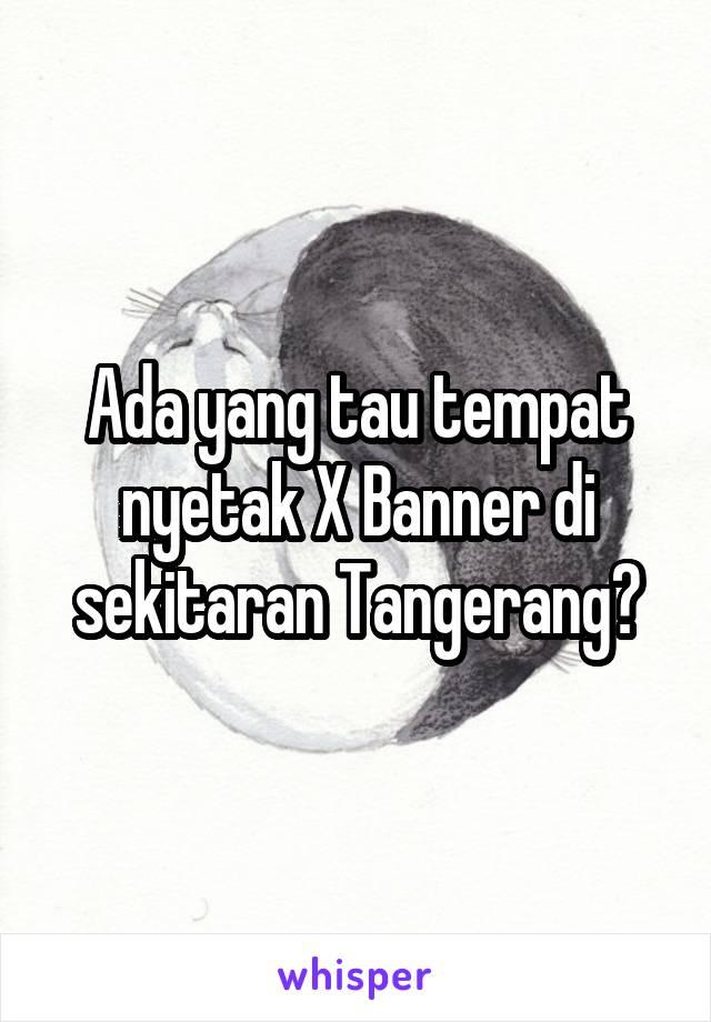 Ada yang tau tempat nyetak X Banner di sekitaran Tangerang?