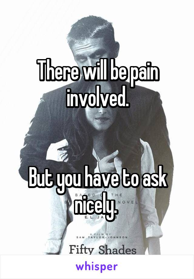 There will be pain involved.   But you have to ask nicely.