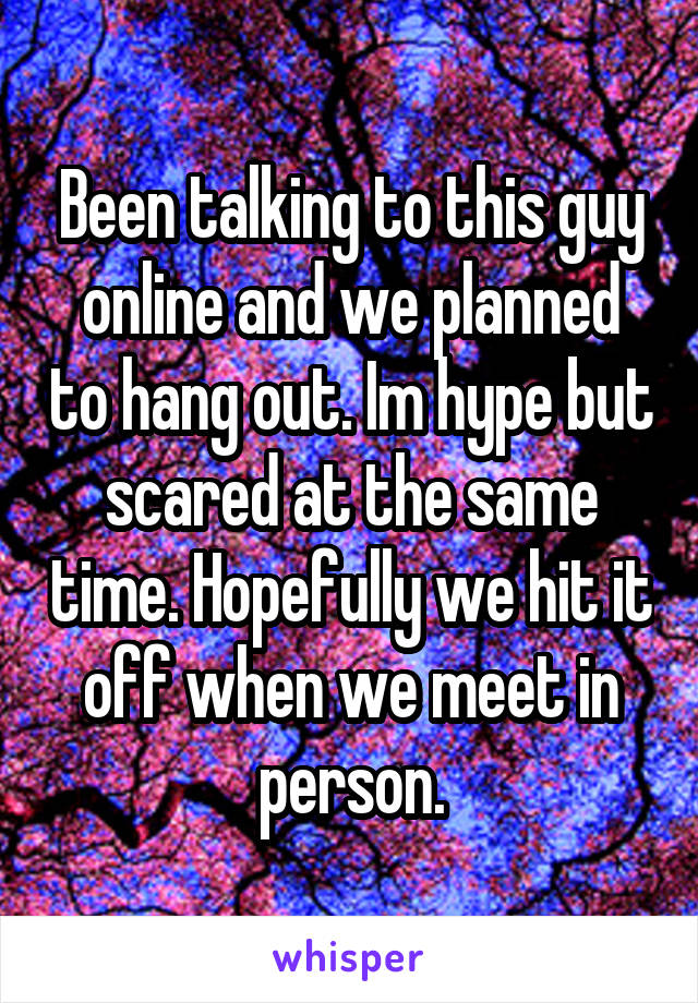 Been talking to this guy online and we planned to hang out. Im hype but scared at the same time. Hopefully we hit it off when we meet in person.