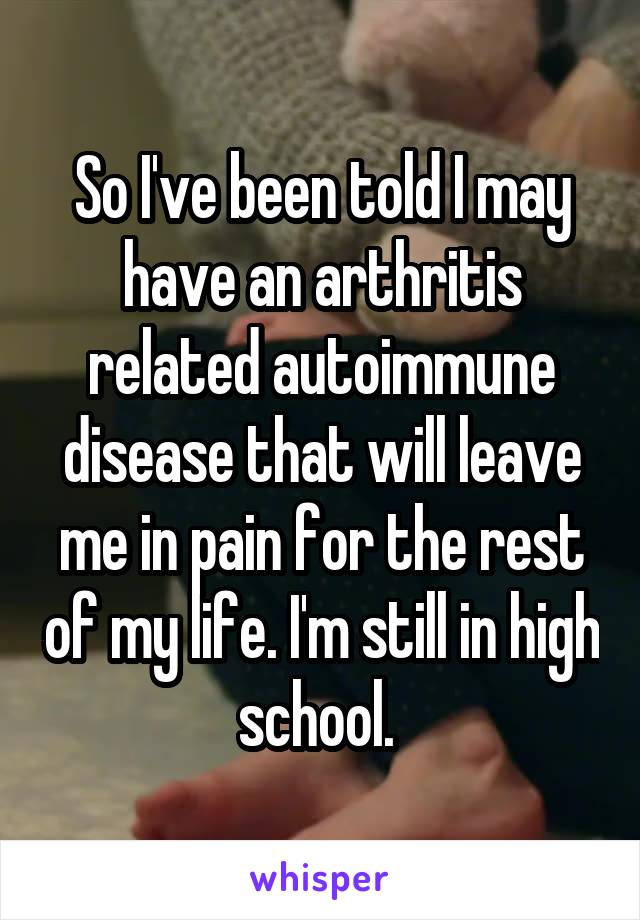 So I've been told I may have an arthritis related autoimmune disease that will leave me in pain for the rest of my life. I'm still in high school.