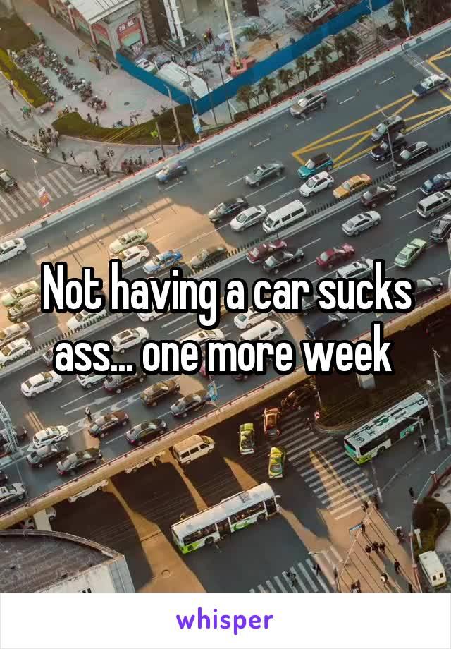 Not having a car sucks ass... one more week
