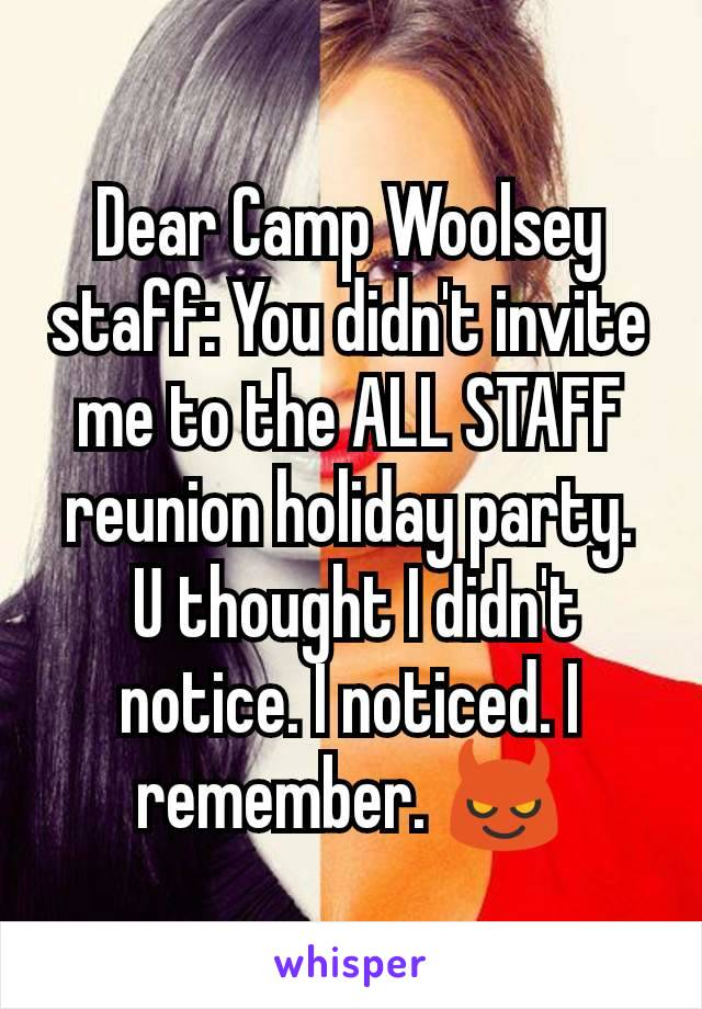 Dear Camp Woolsey staff: You didn't invite me to the ALL STAFF reunion holiday party.  U thought I didn't notice. I noticed. I remember. 😈