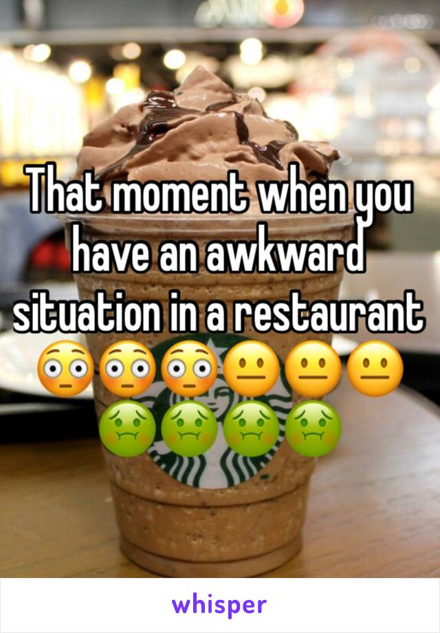 That moment when you have an awkward situation in a restaurant  😳😳😳😐😐😐🤢🤢🤢🤢
