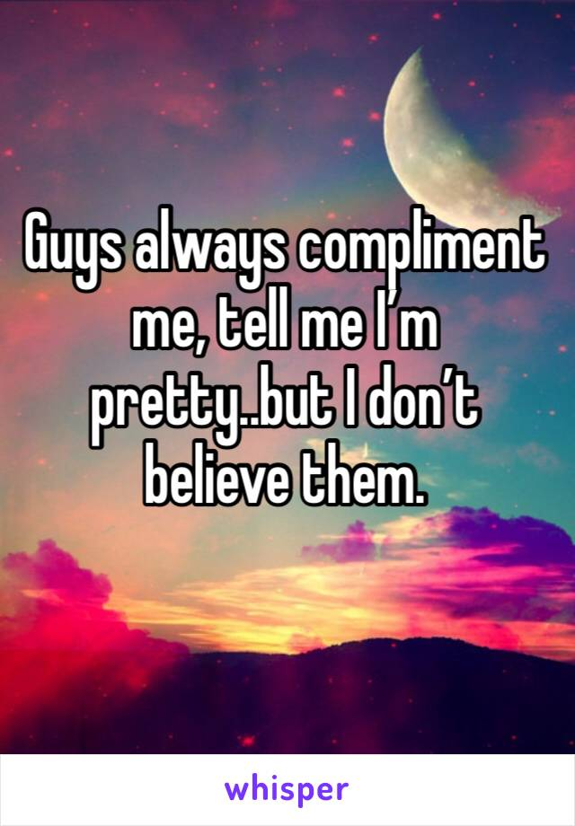 Guys always compliment me, tell me I'm pretty..but I don't believe them.