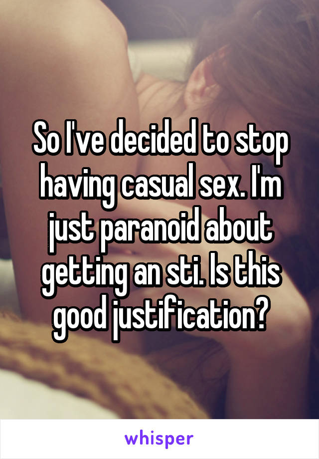 So I've decided to stop having casual sex. I'm just paranoid about getting an sti. Is this good justification?