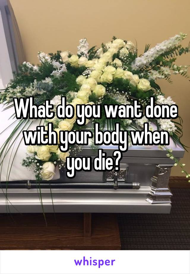 What do you want done with your body when you die?