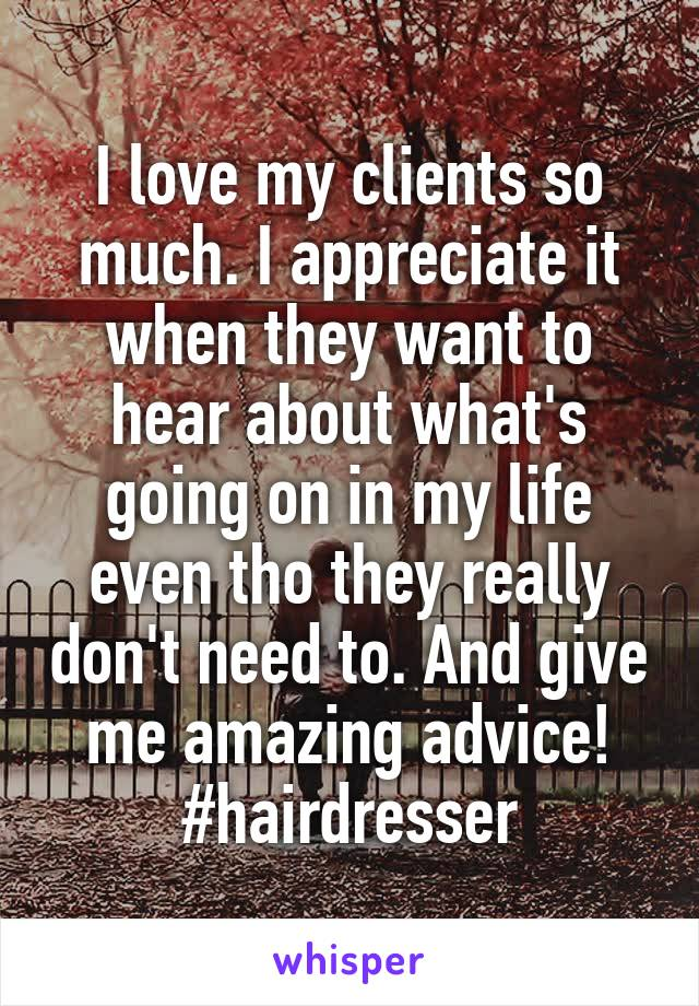 I love my clients so much. I appreciate it when they want to hear about what's going on in my life even tho they really don't need to. And give me amazing advice! #hairdresser