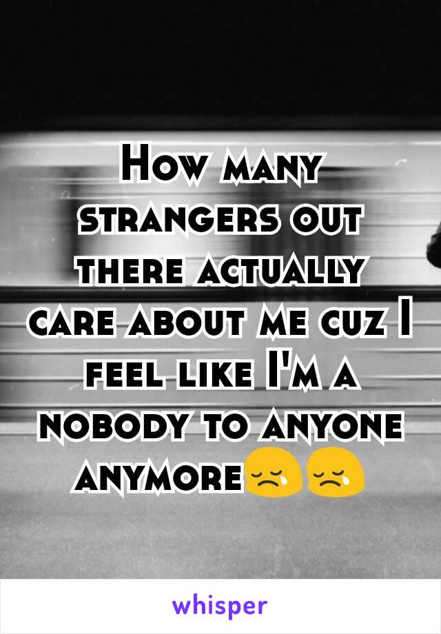 How many strangers out there actually care about me cuz I feel like I'm a nobody to anyone anymore😢😢