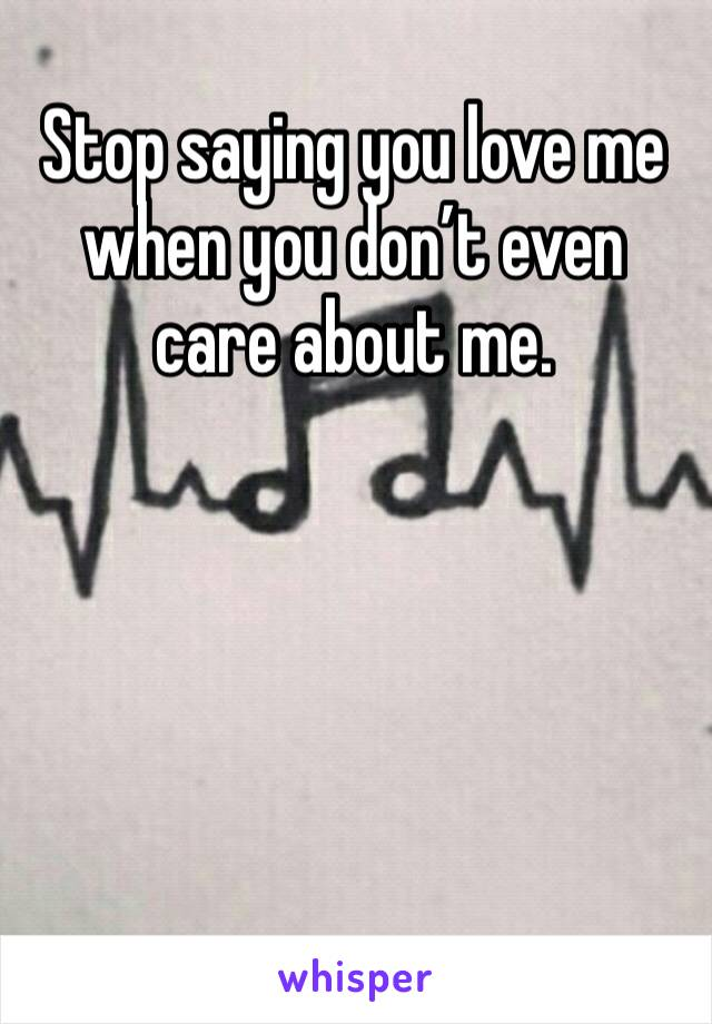 Stop saying you love me when you don't even care about me.