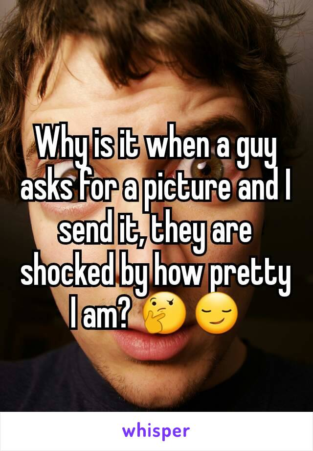 Why is it when a guy asks for a picture and I send it, they are shocked by how pretty I am? 🤔😏
