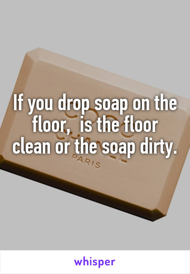 If you drop soap on the floor,  is the floor clean or the soap dirty.