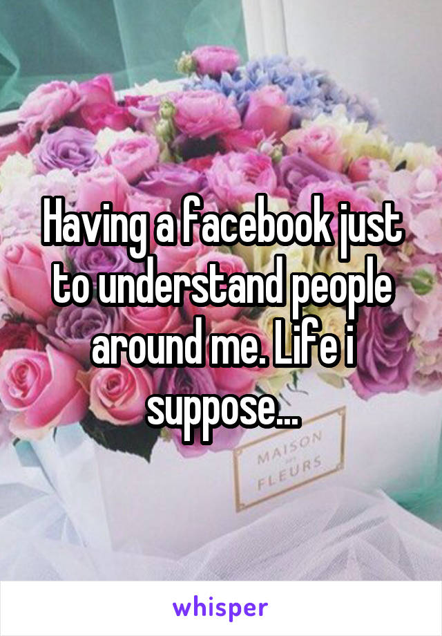 Having a facebook just to understand people around me. Life i suppose...