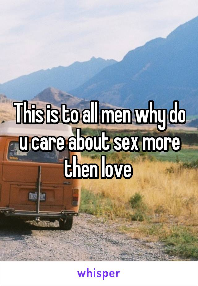 This is to all men why do u care about sex more then love