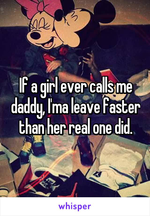 If a girl ever calls me daddy, I'ma leave faster than her real one did.