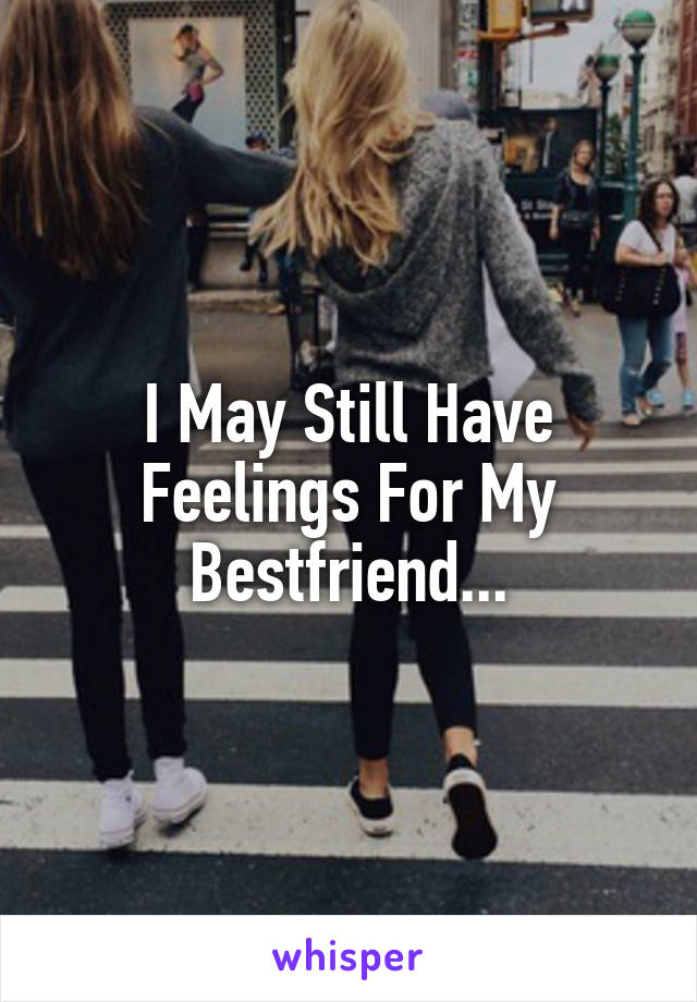 I May Still Have Feelings For My Bestfriend...