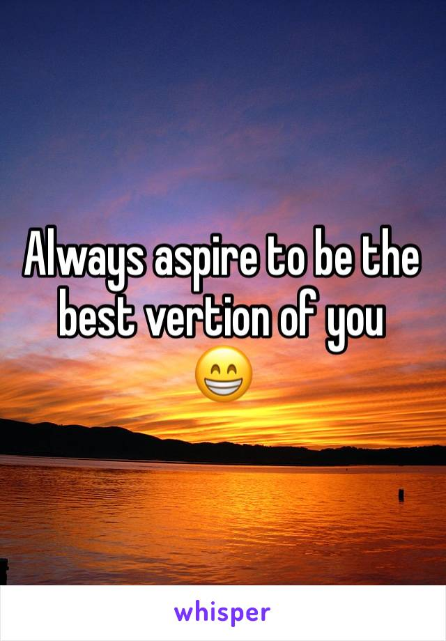 Always aspire to be the best vertion of you 😁