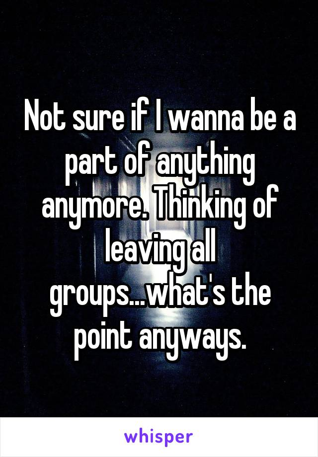 Not sure if I wanna be a part of anything anymore. Thinking of leaving all groups...what's the point anyways.